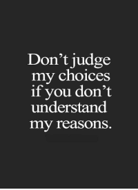 Judge, You, and Reasons: Don't judge  my choices  if you don't  understand  my reasonS.