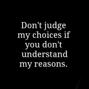 Dont Judge: Don't judge  my cnoices if  you dont  understand  my reasonS.