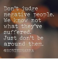 Love, Memes, and iTunes: Don't judge  negative people.  We know not  what they've  suffered.  Just don't be  around them.  @ROBINSHARMA Judge not. We don't know the pain someone has suffered. And each of us have suffered. Yet-we have a choice: to go into the pain and release it, grow from it and strengthen our selves via it. Or contract, shut down and do painful things to other people-because we are in pain. Yes-people who hurt others have been very hurt. Forgive them. And avoid them. If you want more of this, check out my Mastery Sessions podcast on iTunes. All free. Love, Robin