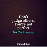 <3: Don't  judge others.  You're not  perfect.  Type 'Yes' if you agree.  Mindful Soul <3