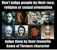 Who is your favorite?  Lemme judge you.: Don't judge people by their race,  religion or Sexual orientation  facebook.com/  NCWEmmy  Judge them by their favourite  Game of Thrones character Who is your favorite?  Lemme judge you.