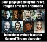 Facebook, Game of Thrones, and Memes: Don't judge people bytheir race,  religion or Sexual orientation  facebook.com/  NCWEmmy  judge them by their favourite  Game Of Thrones character Lets judge each other 😁 who's your fav character? mine are Sansa Stark and the night king 😍