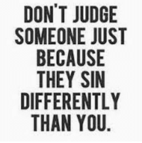 Our heavenly father gives the final judgement for us and we aren't meant to be: DON'T JUDGE  SOMEONE JUST  BECAUSE  THEY SIN  DIFFERENTLY  THAN YOU Our heavenly father gives the final judgement for us and we aren't meant to be
