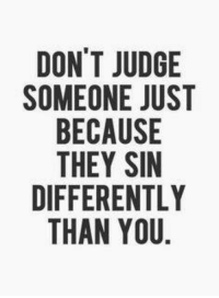 Dont Judge: DON'T JUDGE  SOMEONE JUST  BECAUSE  THEY SIN  DIFFERENTLY  THAN YOU.