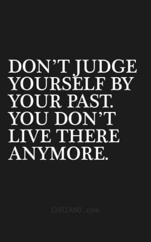 Dont Judge: DON'T JUDGE  YOURSELF BY  YOUR PAST.  YOU DON'T  LIVE THERE  ANYMORE.  CURIANO.Com