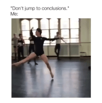 """Girl Memes, Jump, and Dramatic: """"Don't jump to conclusions.""""  Me: dramatic"""