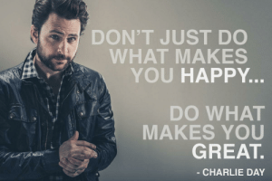 """Charlie, Tumblr, and Blog: DON'T JUST DO  WHAT MAKES  YOU HAPPY  a N  DO WHAT  MAKES YOU  GREAT.  - CHARLIE DAY great-quotes:  [OC] """"…Do what makes you great."""" –Charlie Day [1200x800]MORE COOL QUOTES!"""