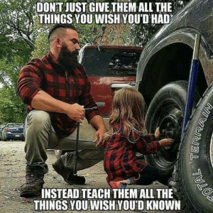 Memes, Kids, and Teaching: DONT JUST GIVETHEM ALL THE .  THINGS YOU WISH YOUD HAD  INSTEAD TEACH THEM ALL THE  THINGS YOU WISHYOU D KNOWN What are some survival, gardening, and/or homesteading skills you're teaching your kids?