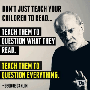 YUP! 👏: DON'T JUST TEACH YOUR  CHILDREN TO READ...  TEACH THEM TO  QUESTION WHAT THEY  READ.  TEACH THEM TO  QUESTION EVERYTHING.  -GEORGE CARLIN  Us YUP! 👏