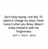 """Memes, 🤖, and Satanism: Don't keep saying """"one day"""" l'll  repent & change my ways. Satan  loves it when you delay. Make it  today instead & seek His  forgiveness  MUFTI ISMAIL MENK Tag • Share • Like Don't keep saying """"one day"""" I'll repent & change my ways. Satan loves it when you delay. Make it today instead & seek His forgiveness. muftimenk muftimenkfanpage muftimenkreminders Follow: @muftimenkofficial"""