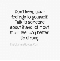 feelings: Don't keep your  feelings to yourself.  Talk to someone  about it and let it out  It will feel way better.  Be strong  The UltimateQuotes.com