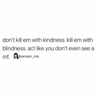 Funny, Memes, and Kindness: don't kill em with kindness. kill em with  blindness. act like you don't even see a  mf. Aesarcasm, only SarcasmOnly