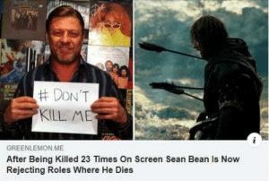 Come on, Don't ruin your legacy:  #DON'T  KILL ME  GREENLEMON ME  After Being Killed 23 Times On Screen Sean Bean Is Now  Rejecting Roles Where He Dies  L Come on, Don't ruin your legacy