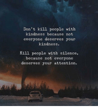 Kindness, Silence, and People: Don't kill people with  kindness because not  everyone deserves your  kindness.  Kill people with silence,  because not everyone  deserves your attention.