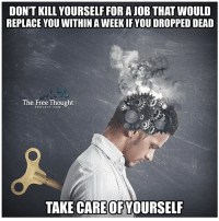 Don't let a dead end job steal the best years of your life!   Join Us: The Free Thought Project: DON'T KILL YOURSELF FORA JOB THAT WOULD  REPLACE YOU WITHIN A WEEKIFYOU DROPPED DEAD  The Free Thought  PROJECT.COM  TAKE CAREOF YOURSELF Don't let a dead end job steal the best years of your life!   Join Us: The Free Thought Project