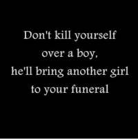 Girls, Memes, and Hell: Don't kill yourself  over a boy,  he'll bring another girl  to your funeral 💯