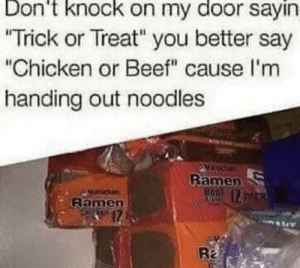 "Römenö for all Zë children: Don't knock on my door sayin  ""Trick or Treat"" you better say  ""Chicken or Beef"" cause l'm  handing out noodles  Ramen  12  Maracka  Ramen  Ra Römenö for all Zë children"