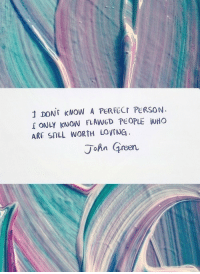 Tumblr, Best, and Blog: DONT KNOW A PERFECT PERSON.  ONLY KNOW FLAWGD PEOPLE WHO  ARE STILL WORTH LoyrNG  John Green silly-luv:  ♡ find your best posts on my blog ♡