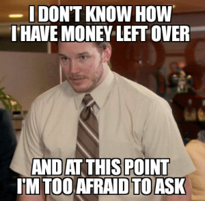 Money, Tumblr, and Blog: DON'T KNOW HOW  HAVE MONEY LEFT OVER  ANDAT THIS POINT  IM TOO AFRAID TOASK lolsupport:  It's the end of the month and all my bills have been paid.