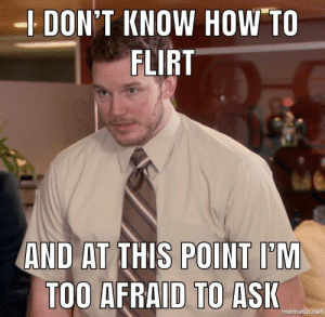How To, Old, and How: DON'T KNOW HOW TO  FLIRT  AND AT THIS POINT I'M  TOO AFRAID TO ASI  mematic.net As a 24 year old male
