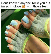 Toed you so 😍 💖@just.you.and.meme💖 . . . . . feetporn feetstagram toenails puns pun drunkaf funnyaf savagememes vegan art fitness vape alcohol smoking nochill kyliejenner funny banter funnymemes savage dankmemes gymmotivation fitnessmotivation weedhumor celebrity fashion instagood college gymmemes fail: Don't know if anyone Toe'd you but  im so in glove with those feet Toed you so 😍 💖@just.you.and.meme💖 . . . . . feetporn feetstagram toenails puns pun drunkaf funnyaf savagememes vegan art fitness vape alcohol smoking nochill kyliejenner funny banter funnymemes savage dankmemes gymmotivation fitnessmotivation weedhumor celebrity fashion instagood college gymmemes fail