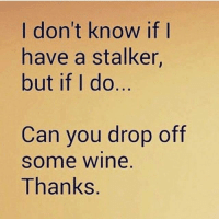 Stalking: don't know if I  have a stalker,  but if I do  Can you drop off  Some Wine  Thanks
