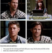 Really sammy really ---------------------- jensenackles deanwinchester winchester supernatural supernaturalfandom spn spnfamily alwayskeepfighting youarenotalone jaredpadalecki samwinchester castiel castielangelofthelord mishacollins spnfandom mishaporn destiel cockles teamfreewill dean sam cas rowena ruthconnel crowley supernaturalfunny supernaturaltumblr: don't know. Their screen nome Mas  o uploaded It?  Becky Winchester176-  None. No  Ring a bell?  Uh no- there are no bells. Uh no.  holy-time-lord-of-galli frey:  You guys lie for a living and bull shit your way into hunts and this is the  best you could do Sam, really? Really sammy really ---------------------- jensenackles deanwinchester winchester supernatural supernaturalfandom spn spnfamily alwayskeepfighting youarenotalone jaredpadalecki samwinchester castiel castielangelofthelord mishacollins spnfandom mishaporn destiel cockles teamfreewill dean sam cas rowena ruthconnel crowley supernaturalfunny supernaturaltumblr