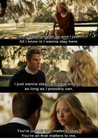 Dear John: don't know  what to do and I just  All I know is I wanna stay here.  just wanna stay right here with you  as long as I possibly can  You're just alD that matters, okay?  You're all that matters to me. Dear John