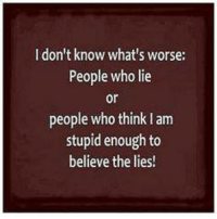 lies: don't know what's worse:  People who lie  or  people who thinklam  stupid enough to  believe the lies!