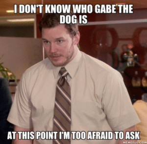 laughoutloud-club:  Did I miss something here?: DON'T KNOW WHO GABE THE  DOG IS  AT THIS POINT I'M TOO AFRAID TOASK  MEMEFUL COM laughoutloud-club:  Did I miss something here?