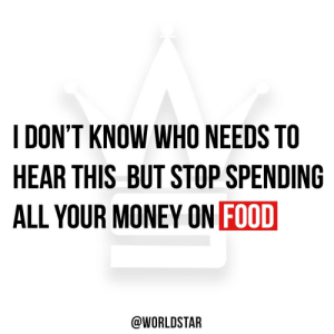 Who can relate? 👇😂 https://t.co/UE1CZS43ba: DON'T KNOW WHO NEEDS TO  HEAR THIS BUT STOP SPENDING  ALL YOUR MONEY ON FOOD  @WORLDSTAR Who can relate? 👇😂 https://t.co/UE1CZS43ba