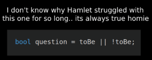 Hamlet, Homie, and True: don't know why Hamlet struggled with  this one for so long.. its always true homie  bool question  toBe || !toBe; Go watch some tutorials H