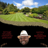 "Reddit, Help, and Mathematics: Don't laugh!  He's probably  underneath your  garden aswell.  And if he is  not even  MATHEMATICS  can help you <p>[<a href=""https://www.reddit.com/r/surrealmemes/comments/7o3hxg/underneath_our_garden/"">Src</a>]</p>"