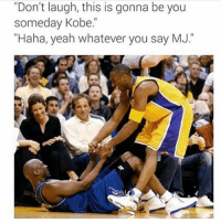 """Memes, Yeah, and Jordan: """"Don't laugh, this is gonna be you  someday Kobe.  """"Haha, yeah whatever you say MJ. Who would win in a 1v1 both in their primes? Kobe or Jordan? (via @throwbacksportz)"""