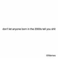 Dank, Memes, and Shit: don't let anyone born in the 2000s tell you shit  @Memes Be nice 😁