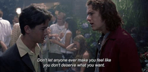 Dont Deserve: Don't let anyone ever make you feel like  you don't deserve what you want.