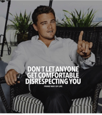 Comfortable, Life, and Memes: DON'T LET ANYONE  GET COMFORTABLE  DISRESPECTING YOU  PRIME WAY OF LIFE Respect @primewayoflife