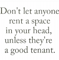 AMEN! This is so powerful 👏🏼👏🏼👏🏼: Don't let anyone  rent a space  in your head  unless they're  a good tenant. AMEN! This is so powerful 👏🏼👏🏼👏🏼