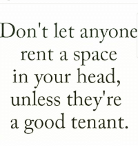 tenant: Don't let anyone  rent a space  in your head  unless they're  a good tenant.