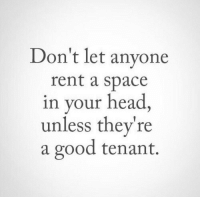 tenant: Don't let anyone  rent a space  in your head,  unless they're  a good tenant.