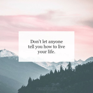 your life: Don't let anyone  tell you how to live  your life.  @_TYPELIKEAGIRL