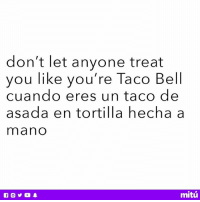 Dope, Meme, and Memes: don't let anyone treat  you like you're Taco Bell  cuando eres un taco de  asada en tortilla hecha a  mano  mitú Know your worth, baby girl ❤️ Thanks for the meme inspo @eff_so_dope 😉