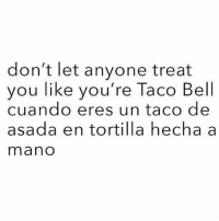 Memes, Taco Bell, and 🤖: don't let anyone treat  you like you're Taco Bell  cuando eres un taco de  asada en tortilla hecha a  mano Yessssss 😍 MexicansProblemas @wearemitu