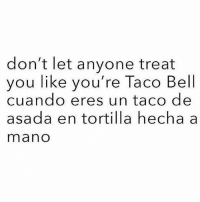 Friends, Memes, and Taco Bell: don't let anyone treat  you like you're Taco Bell  cuando eres un taco de  asada en tortilla hecha a  mano Tag yo friends FOLLOW US➡️ @so.mexican