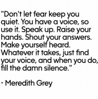 "Meredith always speaking the truth. #GreysAnatomy https://t.co/P9LOYtWAPf: ""Don't let fear keep you  quiet. You have a voice, so  use it. Speak up. Raise your  hands. Shout your answers  Make yourself heard  Whatever it takes, just find  e, and when you do,  fill the damn silence.""  Meredith Grey Meredith always speaking the truth. #GreysAnatomy https://t.co/P9LOYtWAPf"