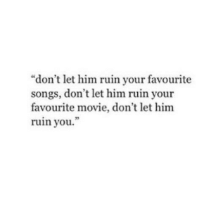 """Movie, Songs, and Him: """"don't let him ruin your favourite  songs, don't let him ruin your  favourite movie, don't let him  ruin you  19"""