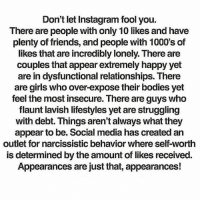 Media, Social, and Feels: Don't let Instagram fool you.  There are people with only 10 likes and have  plenty of friends, and people with 1000's of  likes that are incredibly lonely. There are  couples that appear extremely happy yet  are in dysfunctional relationships. There  are girls who over-expose their bodies yet  feel the most insecure. Thereare guys who  flaunt lavish lifestyles yet are struggling  with debt. Things aren't always what they  appear to be. Social media has created an  outlet for narcissistic behavior where self-worth  is determined by the amount of likes received.  Appearances are just that, appearances! Don't let Instagram fool you.