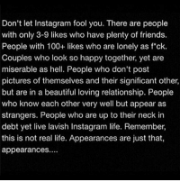 Anaconda, Beautiful, and Friends: Don't let Instagram fool you. There are people  with only 3-9 likes who have plenty of friends.  People with 100+ likes who are lonely as f*ck.  Couples who look so happy together, yet are  miserable as hell. People who don't post  pictures of themselves and their significant other,  but are in a beautiful loving relationship. People  who know each other very well but appear as  strangers. People who are up to their neck in  debt yet live lavish Instagram life. Remember,  this is not real life. Appearances are just that,  appearances. https://t.co/TbNPw8o4NW