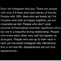 100% facts 💯 https://t.co/SBI0peo4EE: Don't let Instagram fool you. There are people  with only 3-9 likes who have plenty of friends  People with 100+ likes who are lonely as f'ck  Couples who look so happy together, yet are  miserable as hell. People who don't post  pictures of themselves and their significant other  but are in a beautiful loving relationship. People  who know each other very well but appear as  strangers. People who are up to their neck in  debt yet live lavish Instagram life. Remember  this is not real life. Appearances are just that  appearances 100% facts 💯 https://t.co/SBI0peo4EE