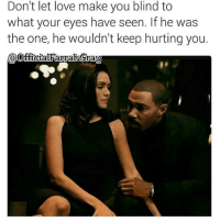 Dating, Facts, and Love: Don't let love make you blind to  what your eyes have seen. If he was  the one, he wouldn't keep hurting you.  OffcialRarraCrau Y'all ready for Power this week? 👑Go follow ➡@farrahgray_ For the most viral memes on social media ✔check out @quotekillahs Dm us on how to reach 💪ACTIVE followers for your promotion and marketing needs. Our advertising network consist of ♻@Quotekillahs 💯@terryderon 👊@realmanspov 👌@royaltyispower 🤣@vicious.princess_ 👑@ogboombostic_ @just2vicious😍🙏@boutmyblessings ogboombostic quotekillahs kingofquotes powertv power 50cent omarihardwick naturinaughton josephsikora lelaloren rotimi curtisjackson lalaanthony relationshipadvice lovelife dating relationships truestory trust respect realtalk facts truthbetold loyalty factsonly worstfeeling lonely trustissues breakups lovingyourself